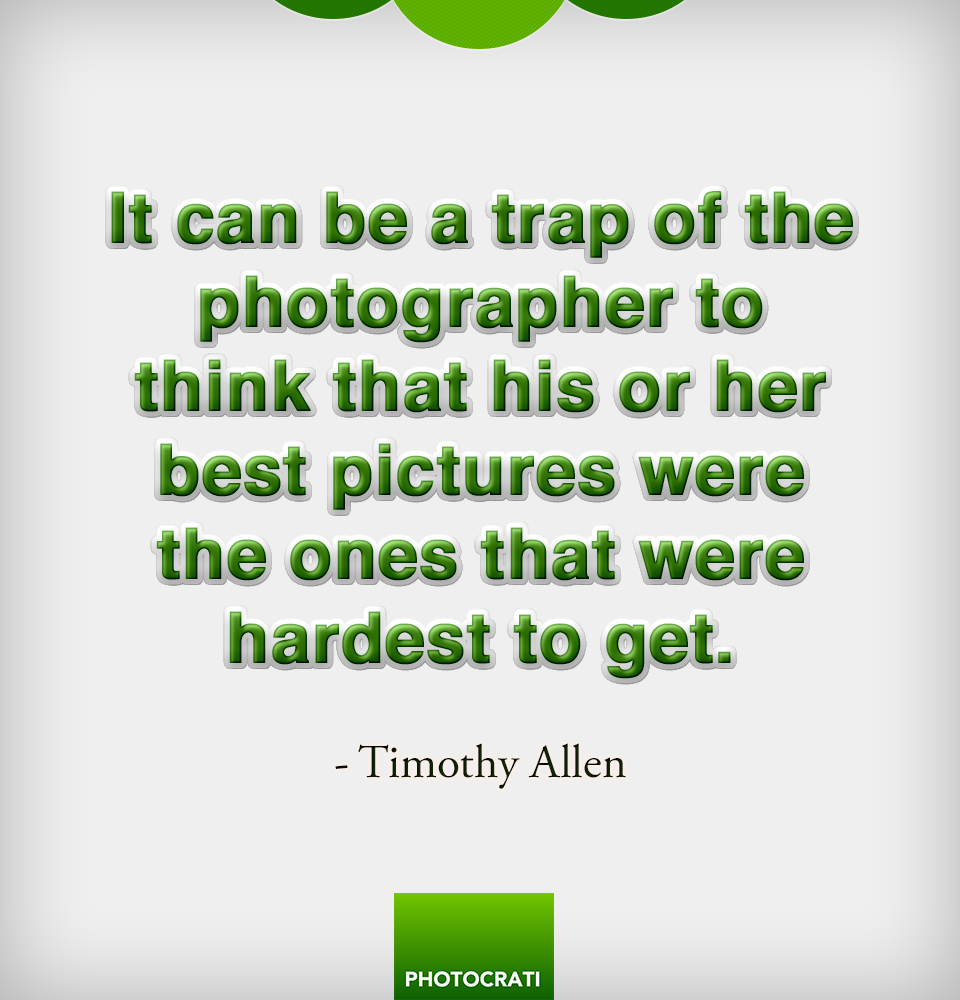It can be a trap of the photographer to think that his or her best pictures were the ones that were hardest to get