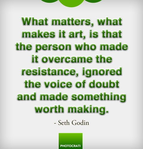 What matters, what makes it art, is that the person who made it overcame the resistance, ignored the voice of doubt and made something worth making.
