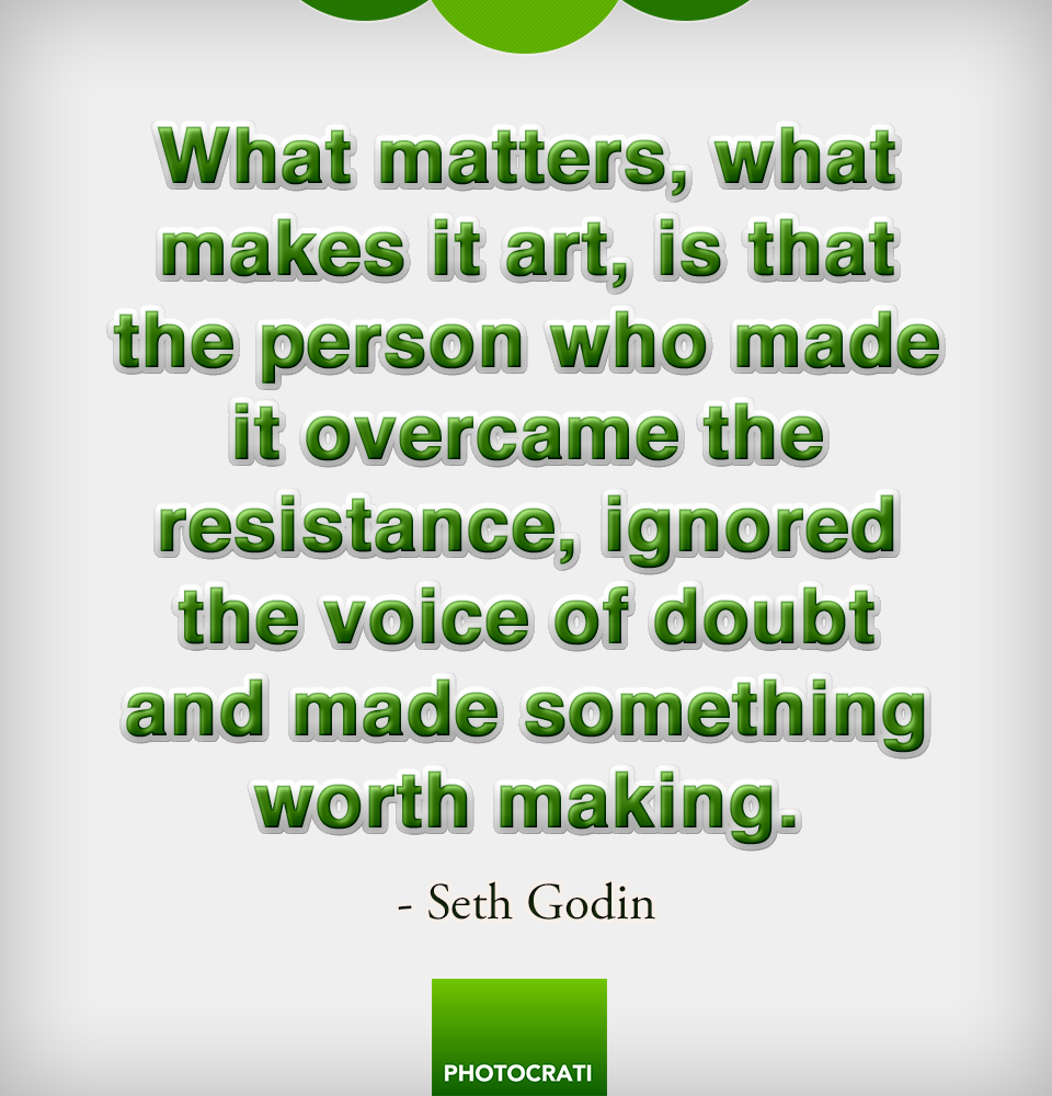 What matters, what makes it art, is that the person who made it overcame the resistance, ignored the voice of doubt and made something worth making