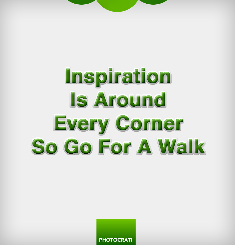 Inspiration is around every corner, so go for a walk