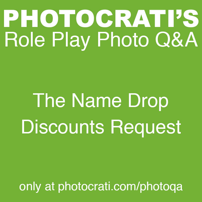 Role Play Photo Q&A: The Name Drop Discounts Request