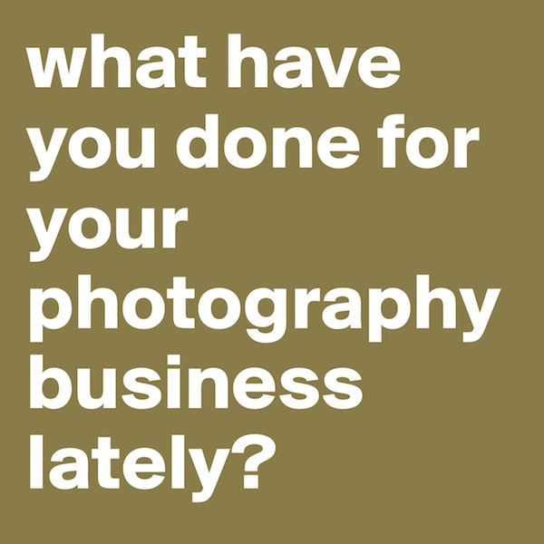 What have you done for your photography business lately?